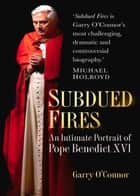 Subdued Fires - An Intimate Portrait of Pope Benedict XVI ebook by Garry O'Connor