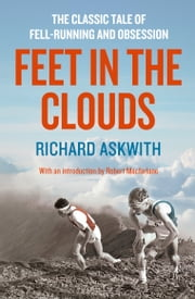 Feet in the Clouds - A Tale of Fell-Running and Obsession ebook by Richard Askwith,Robert Macfarlane