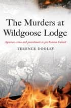 The Murders at Wildgoose Lodge: Agrarian Crime and Punishment in Pre-Famine Ireland ebook by Terence  Dooley