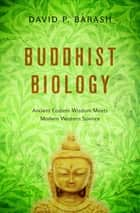 Buddhist Biology - Ancient Eastern Wisdom Meets Modern Western Science ebook by David P. Barash