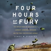 Four Hours of Fury - The Untold Story of World War II's Largest Airborne Invasion and the Final Push into Nazi Germany audiobook by James M. Fenelon