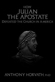 How Julian the Apostate Defeated the Church in America ebook by Anthony Horvath