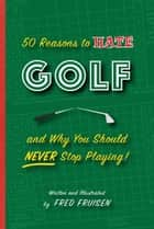 50 Reasons to Hate Golf and Why You Should Never Stop Playing ebook by Fred Fruisen, Chris Rodell