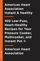 American Heart Association Instant and Healthy - 100 Low-Fuss, Heart-Healthy Recipes for Your Pressure Cooker, Multicooker, andInstant Pot ® ebook by American Heart Association