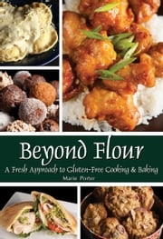 Beyond Flour: A Fresh Approach to Gluten-Free Cooking & Baking ebook by Marie Porter,Michael Porter