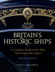 Britain's Historic Ships - A Complete Guide to the Ships that Shaped the Nation ebook by Dr Paul Brown
