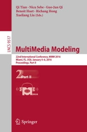 MultiMedia Modeling - 22nd International Conference, MMM 2016, Miami, FL, USA, January 4-6, 2016, Proceedings, Part II ebook by Qi Tian,Nicu Sebe,Guo-Jun Qi,Benoit Huet,Richang Hong,Xueliang Liu