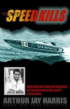 Speed Kills - Who killed the Cigarette Boat King, the fastest man on the seas? ebook by Arthur Jay Harris