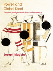 Power and Global Sport - Zones of Prestige, Emulation and Resistance ebook by Joseph Maguire