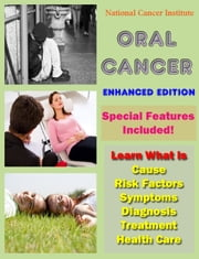 Oral Cancer - Learn What Is Cause, Risk Factors, Symptoms, Diagnosis, Treatment, Health Care ebook by National Cancer Institute