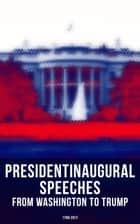 President's Inaugural Speeches: From Washington to Trump (1789-2017) - The Rise and Development of America Through the Ambitions and Platforms of Elected Presidents ebook by George Washington, John Adams, Thomas Jefferson,...