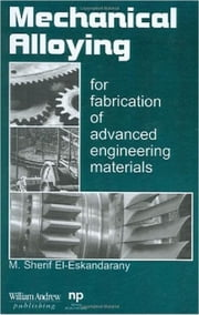 Mechanical Alloying - For Fabrication of Advanced Engineering Materials ebook by M. Sherif El-Eskandarany