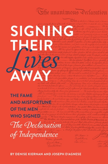 Signing Their Lives Away - The Fame and Misfortune of the Men Who Signed the Declaration of Independence ebook by Denise Kiernan,Joseph D'Agnese