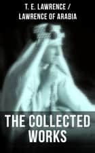 The Collected Works of T. E. Lawrence (Lawrence of Arabia) - Seven Pillars of Wisdom + The Mint + The Evolution of a Revolt + Complete Letters (Including Translations of The Odyssey and The Forest Giant) ebook by T. E. Lawrence