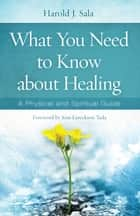 What You Need to Know About Healing - A Physical and Spiritual Guide ebook by Harold J. Sala