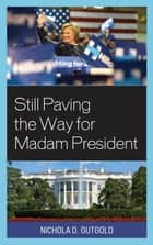 Still Paving the Way for Madam President ebook by Nichola D. Gutgold