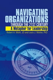 Navigating Organizations Through the 21st Century A Metaphor for Leadership - A Metaphor for Leadership ebook by Robert A. Wohl, JD and Louis J. Wolter