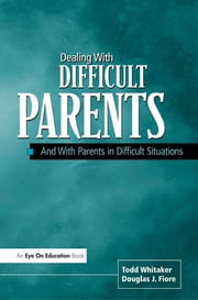 Dealing with Difficult Parents - And with Parents in Difficult Situations eBook by Douglas Fiore, Todd Whitaker