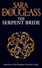 The Serpent Bride (The Darkglass Mountain Trilogy, Book 1) ebook by Sara Douglass