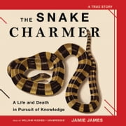 The Snake Charmer - A Life and Death in Pursuit of Knowledge audiobook by Jamie James