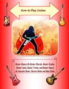 How to Play Guitar: Guitar Basics On Guitar Chords, Guitar Scales, Guitar Licks, Guitar Tricks, and Guitar Theory for Acoustic Guitar, Electric Guitar and Bass Guitar ebook by Steve Colburne