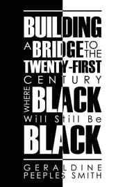 BUILDING A BRIDGE TO THE TWENTY-FIRST CENTURY WHERE BLACK Will Still Be BLACK ebook by GERALDINE PEEPLES SMITH