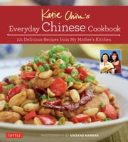 Katie Chin's Everyday Chinese Cookbook - 101 Delicious Recipes from My Mother's Kitchen ebook by Katie Chin,Raghavan Iyer,Masano Kawana