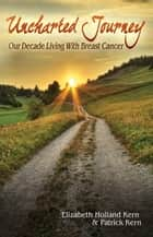 Unchartered Journey - Our Decade Living With Breast Cancer ebook by Elizabeth Holland Kern, Patrick Kern