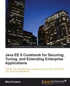 Java EE6 Cookbook for Securing, Tuning and Extending Enterprise Applications ebook by Mick Knutson
