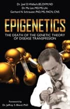 Epigenetics - The Death of the Genetic Theory of Disease Transmission ebook by Joel Wallach