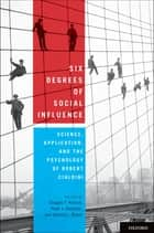Six Degrees of Social Influence - Science, Application, and the Psychology of Robert Cialdini ebook by Douglas T. Kenrick, Noah J. Goldstein, Sanford L. Braver