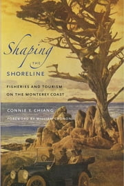 Shaping the Shoreline - Fisheries and Tourism on the Monterey Coast ebook by Connie Y. Chiang,William Cronon