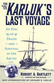 The Karluk's Last Voyage - An Epic of Death and Survival in the Arctic ebook by Robert A. Capt. Bartlett,Edward E. Leslie