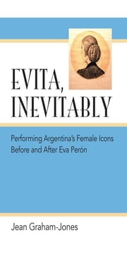 Evita, Inevitably: Performing Argentina's Female Icons Before and After Eva Perón ebook by Graham-Jones, Jean