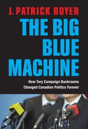 The Big Blue Machine - How Tory Campaign Backrooms Changed Canadian Politics Forever ebook by J. Patrick Boyer