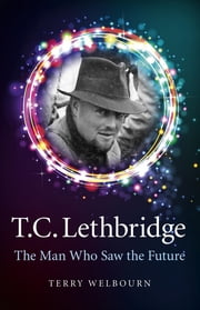 T C Lethbridge - The Man Who Saw the Future ebook by Terry Welbourn