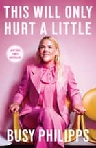 This Will Only Hurt a Little eBook by Busy Philipps