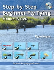 Step-by-Step Beginner Fly Tying Manual & DVD - Easiest fly tying guide ever! ebook by Ryan Keyes