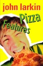 Pizza Features ebook by John Larkin