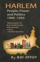 Harlem - People, Power and Politics 1900-1950 ebook by Roi Ottley