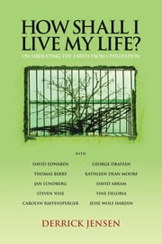 How Shall I Live My Life? - On Liberating the Earth from Civilization ebook by Derrick Jensen