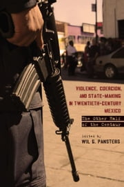 Violence, Coercion, and State-Making in Twentieth-Century Mexico - The Other Half of the Centaur ebook by Wil Pansters