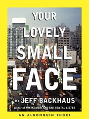 Your Lovely Small Face - An Algonquin E-Short ebook by Jeff Backhaus