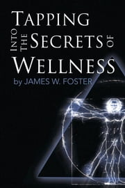 Tapping into the Secrets of Wellness ebook by James W. Foster