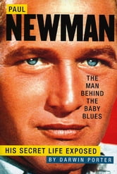 Paul Newman, The Man Behind the Baby Blues: His Secret Life Exposed - His Secret Life Exposed ebook by Darwin Porter
