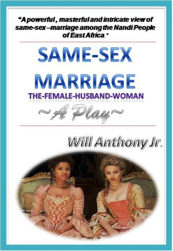 Same Sex Marriage (The Female-Husband-Woman) A Play ebook by Will Anthony Jr