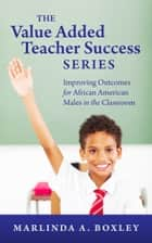 The Value Added Teacher Success Series: Improving Outcomes for African American Males in the Classroom ebook by Marlinda Boxley
