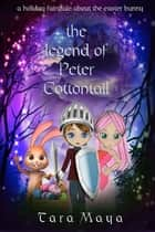 The Legend of Peter Cottontail - A Holiday Fairytale about the Easter Bunny for Children of All Ages ebook by Tara Maya