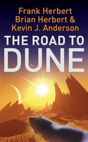 The Road to Dune - New stories, unpublished extracts and the publication history of the Dune novels ebook by Brian Herbert,Kevin J Anderson,Frank Herbert
