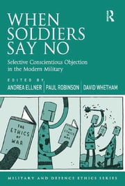 When Soldiers Say No - Selective Conscientious Objection in the Modern Military ebook by Andrea Ellner,Paul Robinson